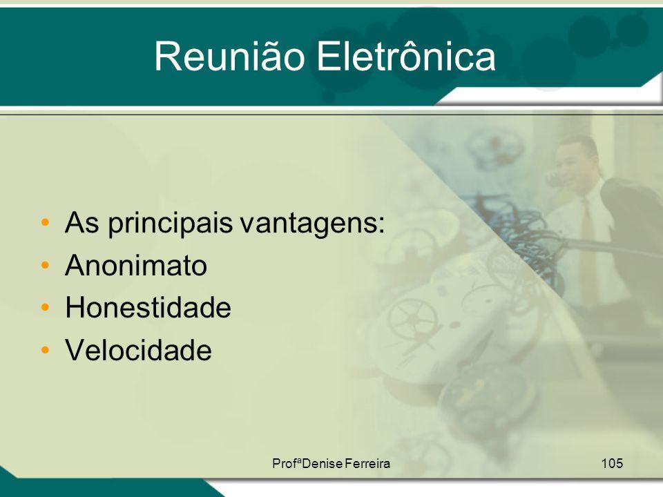 ProfªDenise Ferreira105 Reunião Eletrônica •As principais vantagens: •Anonimato •Honestidade •Velocidade