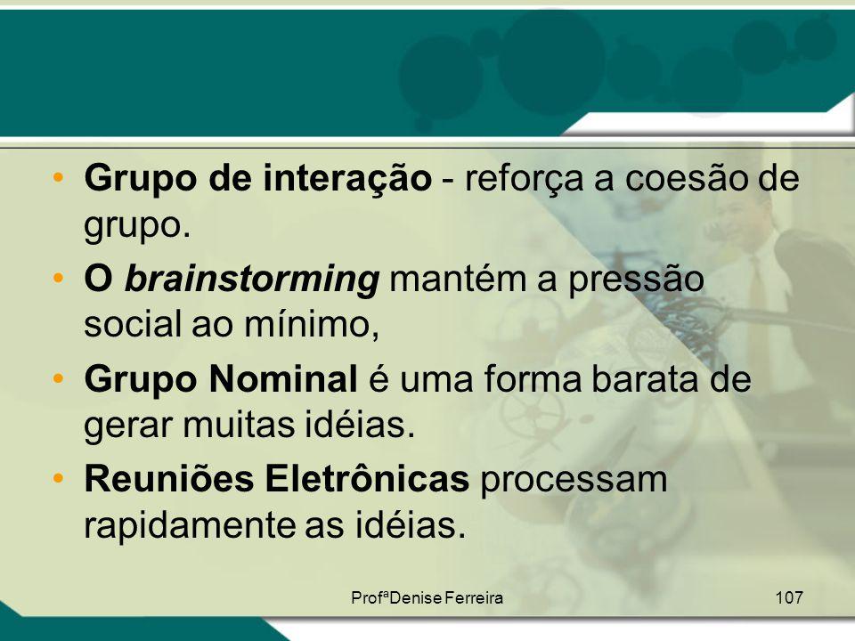 ProfªDenise Ferreira107 •Grupo de interação - reforça a coesão de grupo. •O brainstorming mantém a pressão social ao mínimo, •Grupo Nominal é uma form