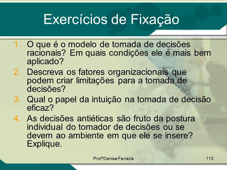 ProfªDenise Ferreira110 Exercícios de Fixação 1.O que é o modelo de tomada de decisões racionais? Em quais condições ele é mais bem aplicado? 2.Descre