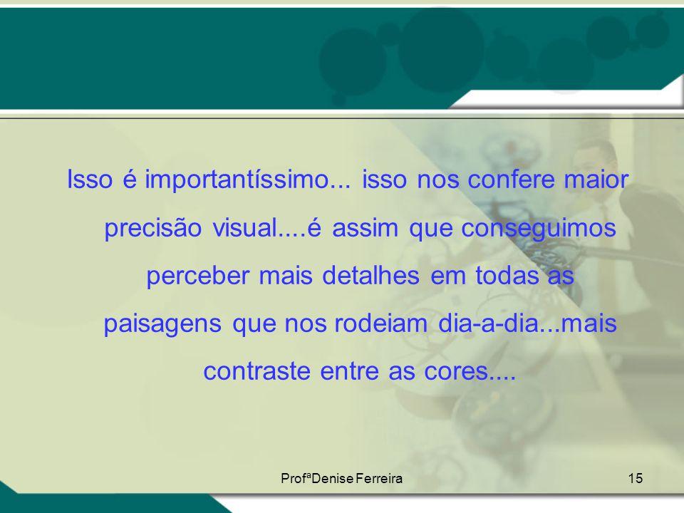 ProfªDenise Ferreira15 Isso é importantíssimo... isso nos confere maior precisão visual....é assim que conseguimos perceber mais detalhes em todas as