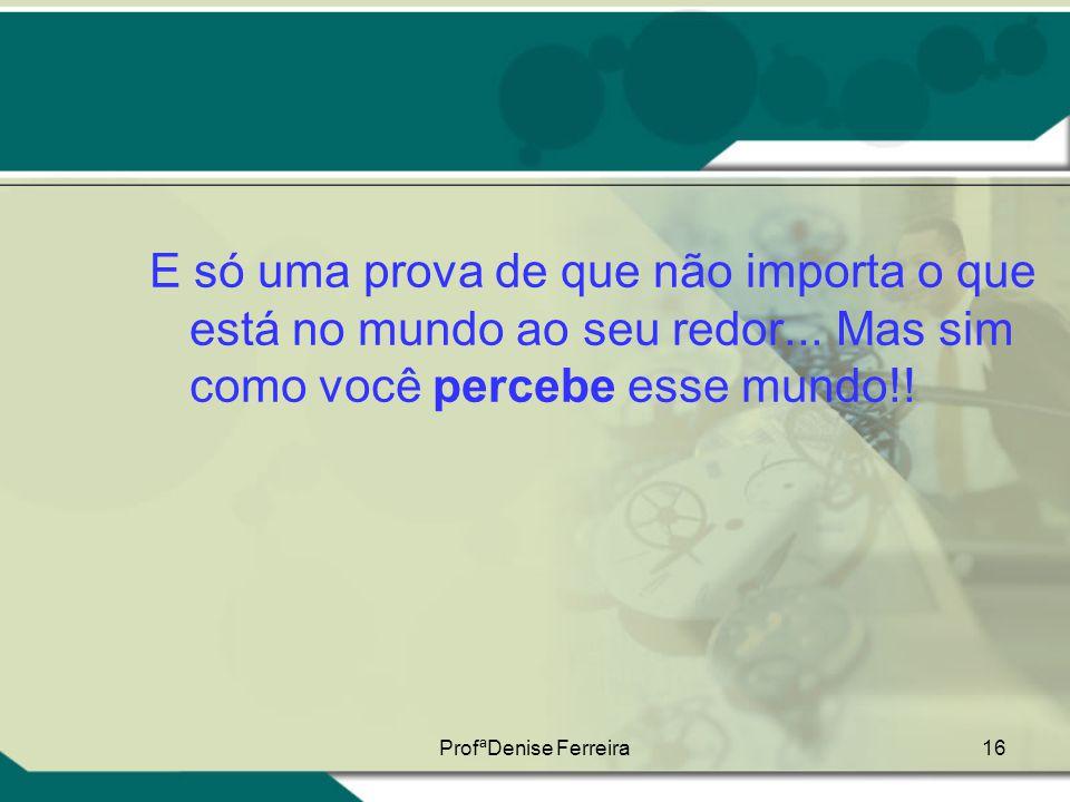 ProfªDenise Ferreira16 E só uma prova de que não importa o que está no mundo ao seu redor... Mas sim como você percebe esse mundo!!