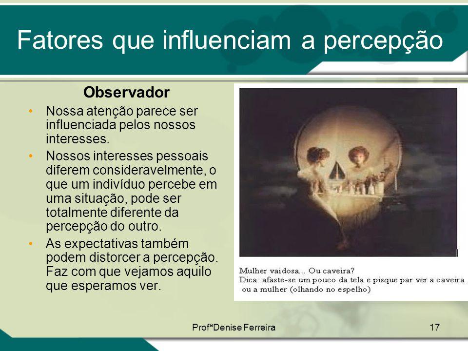 ProfªDenise Ferreira17 Fatores que influenciam a percepção Observador •Nossa atenção parece ser influenciada pelos nossos interesses. •Nossos interess