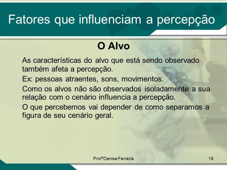ProfªDenise Ferreira18 Fatores que influenciam a percepção O Alvo As características do alvo que está sendo observado também afeta a percepção. Ex: pe