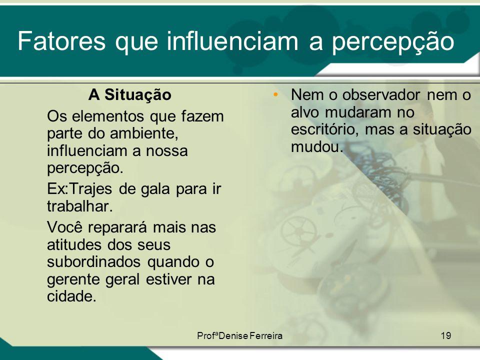 ProfªDenise Ferreira19 Fatores que influenciam a percepção A Situação Os elementos que fazem parte do ambiente, influenciam a nossa percepção. Ex:Traj