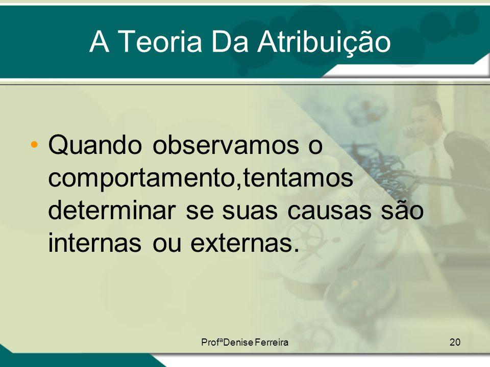 ProfªDenise Ferreira20 A Teoria Da Atribuição •Quando observamos o comportamento,tentamos determinar se suas causas são internas ou externas.