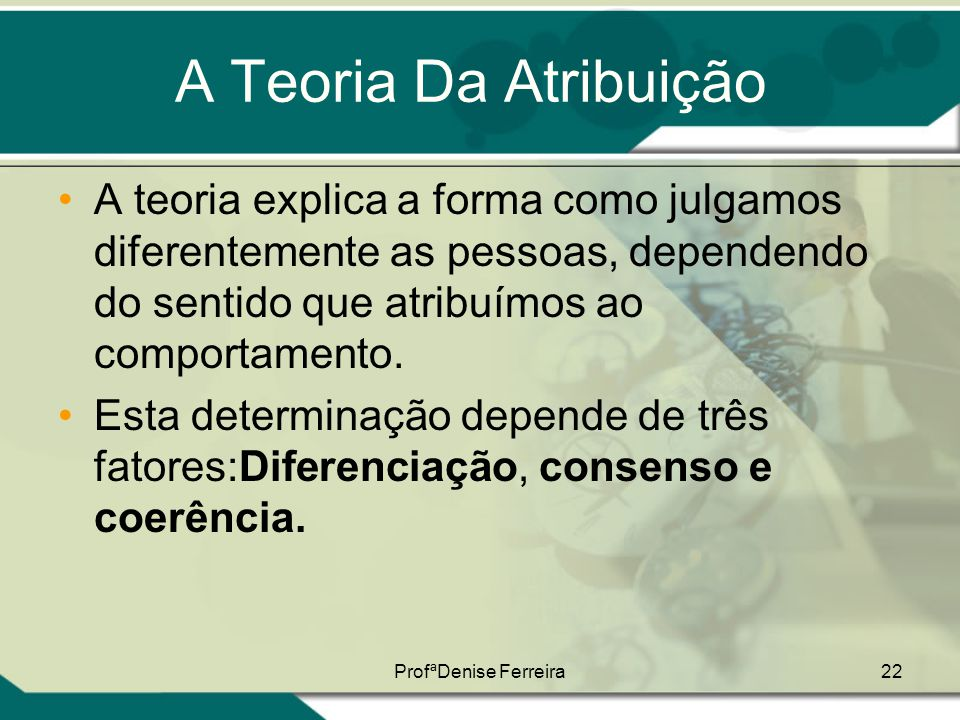 ProfªDenise Ferreira22 A Teoria Da Atribuição •A teoria explica a forma como julgamos diferentemente as pessoas, dependendo do sentido que atribuímos