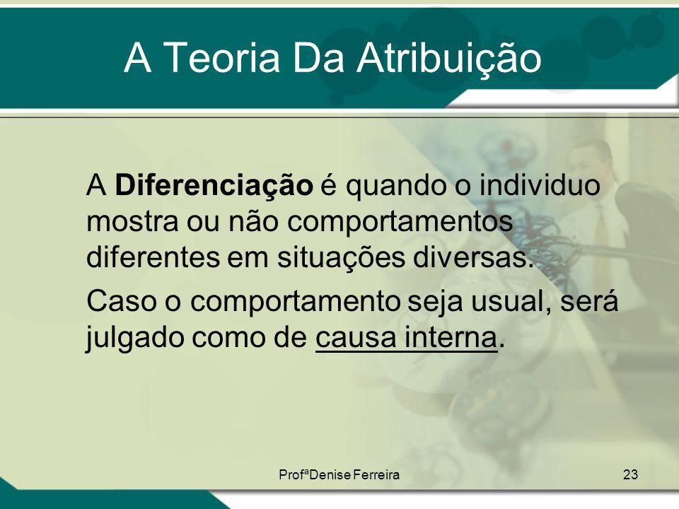 ProfªDenise Ferreira23 A Teoria Da Atribuição A Diferenciação é quando o individuo mostra ou não comportamentos diferentes em situações diversas. Caso