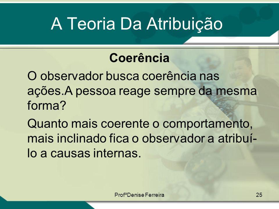 ProfªDenise Ferreira25 A Teoria Da Atribuição Coerência O observador busca coerência nas ações.A pessoa reage sempre da mesma forma? Quanto mais coere