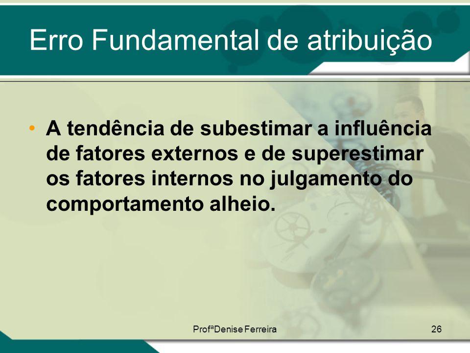 ProfªDenise Ferreira26 Erro Fundamental de atribuição •A tendência de subestimar a influência de fatores externos e de superestimar os fatores interno