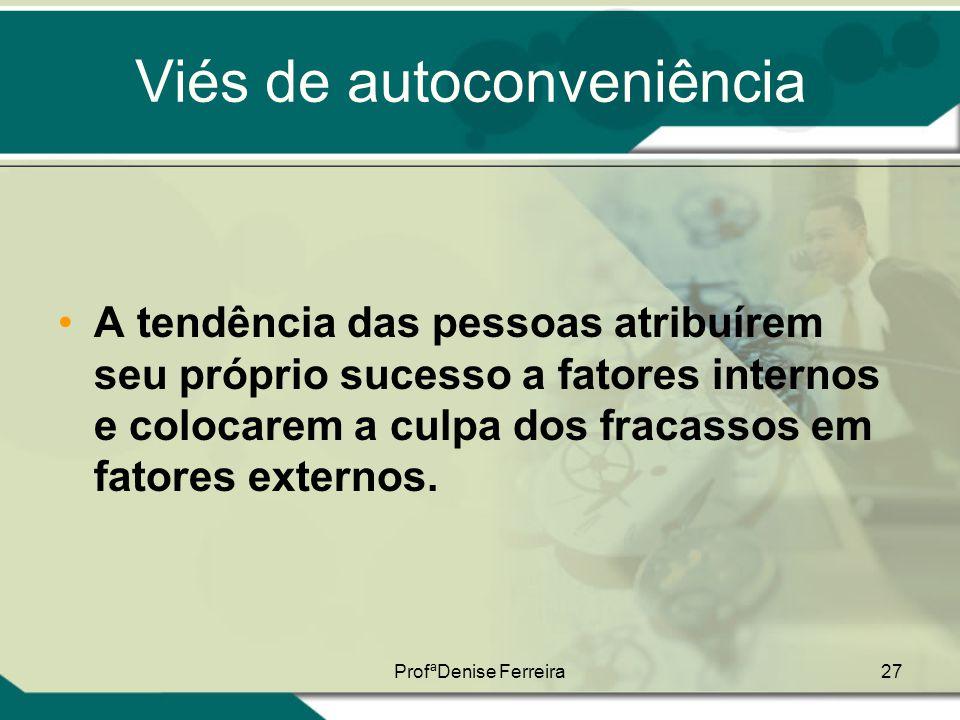 ProfªDenise Ferreira27 Viés de autoconveniência •A tendência das pessoas atribuírem seu próprio sucesso a fatores internos e colocarem a culpa dos fra