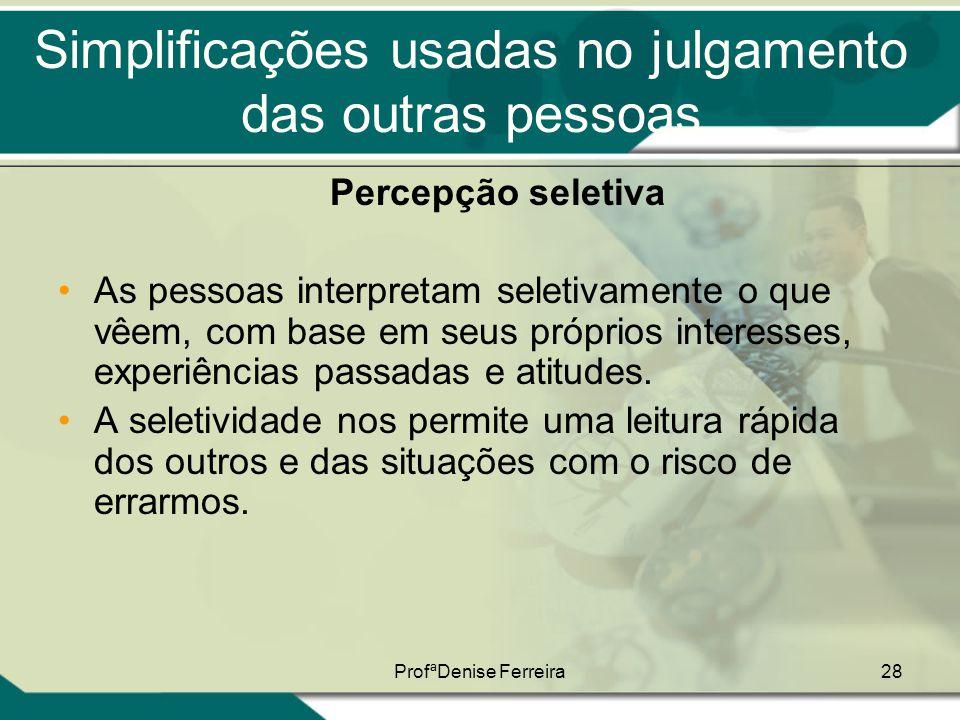 ProfªDenise Ferreira28 Simplificações usadas no julgamento das outras pessoas Percepção seletiva •As pessoas interpretam seletivamente o que vêem, com