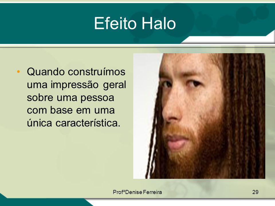 ProfªDenise Ferreira29 Efeito Halo •Quando construímos uma impressão geral sobre uma pessoa com base em uma única característica.