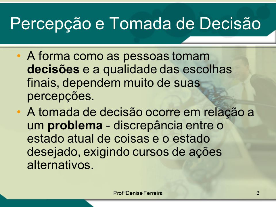 3 Percepção e Tomada de Decisão •A forma como as pessoas tomam decisões e a qualidade das escolhas finais, dependem muito de suas percepções. •A tomad