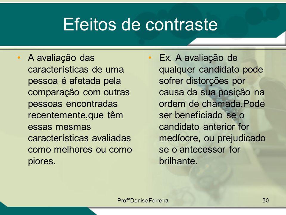 ProfªDenise Ferreira30 Efeitos de contraste •A avaliação das características de uma pessoa é afetada pela comparação com outras pessoas encontradas re