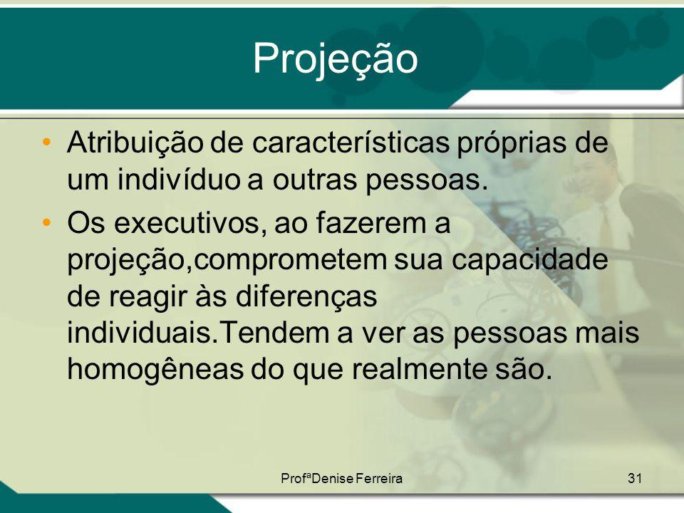 ProfªDenise Ferreira31 Projeção •Atribuição de características próprias de um indivíduo a outras pessoas. •Os executivos, ao fazerem a projeção,compro