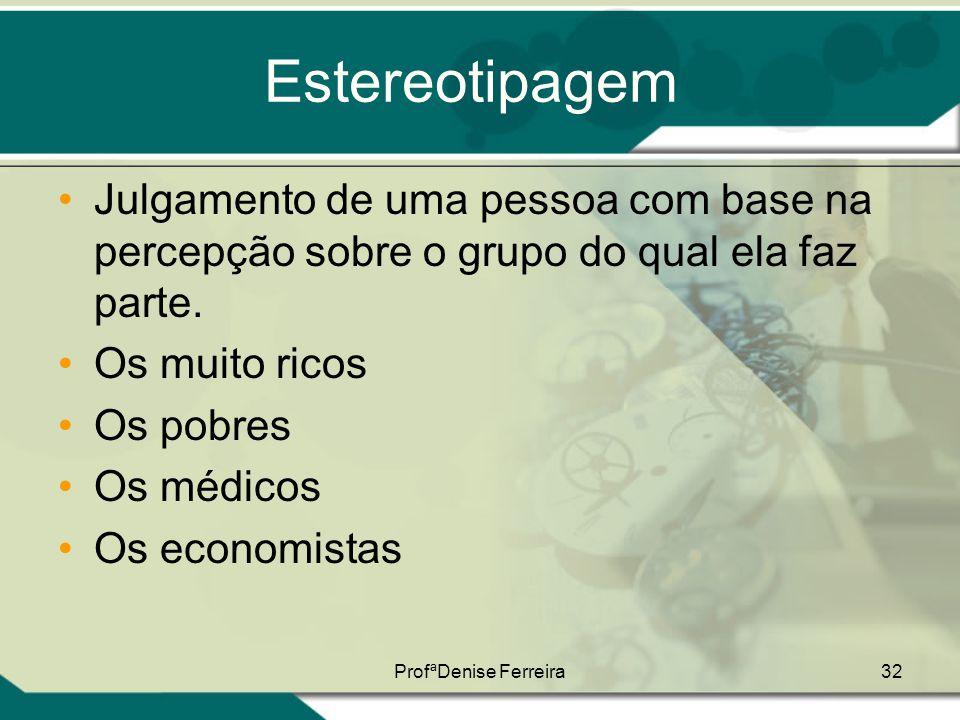ProfªDenise Ferreira32 Estereotipagem •Julgamento de uma pessoa com base na percepção sobre o grupo do qual ela faz parte. •Os muito ricos •Os pobres