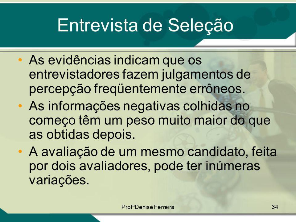 ProfªDenise Ferreira34 Entrevista de Seleção •As evidências indicam que os entrevistadores fazem julgamentos de percepção freqüentemente errôneos. •As