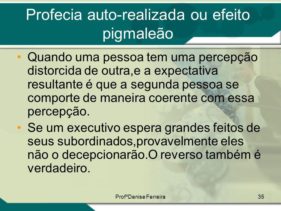ProfªDenise Ferreira35 Profecia auto-realizada ou efeito pigmaleão •Quando uma pessoa tem uma percepção distorcida de outra,e a expectativa resultante