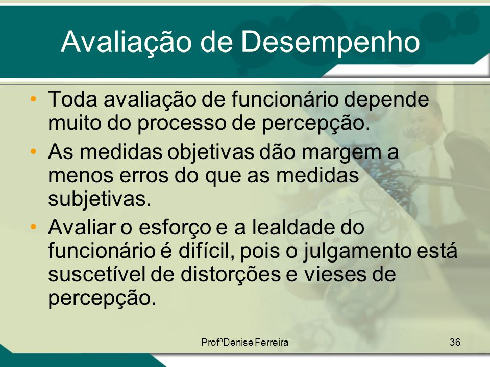 ProfªDenise Ferreira36 Avaliação de Desempenho •Toda avaliação de funcionário depende muito do processo de percepção. •As medidas objetivas dão margem
