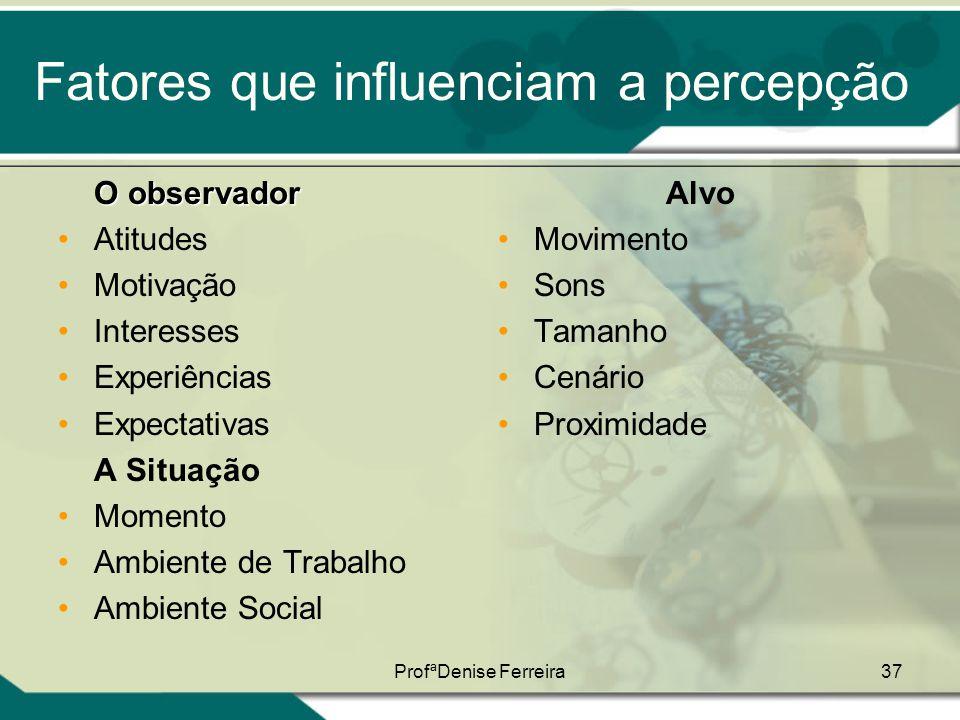 ProfªDenise Ferreira37 Fatores que influenciam a percepção O observador •Atitudes •Motivação •Interesses •Experiências •Expectativas A Situação •Momen