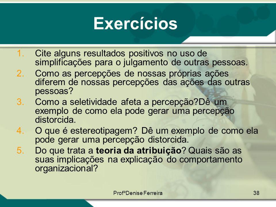 ProfªDenise Ferreira38 Exercícios 1.Cite alguns resultados positivos no uso de simplificações para o julgamento de outras pessoas. 2.Como as percepçõe