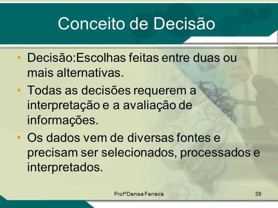 ProfªDenise Ferreira39 Conceito de Decisão •Decisão:Escolhas feitas entre duas ou mais alternativas. •Todas as decisões requerem a interpretação e a a