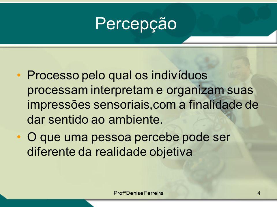 ProfªDenise Ferreira4 Percepção •Processo pelo qual os indivíduos processam interpretam e organizam suas impressões sensoriais,com a finalidade de dar