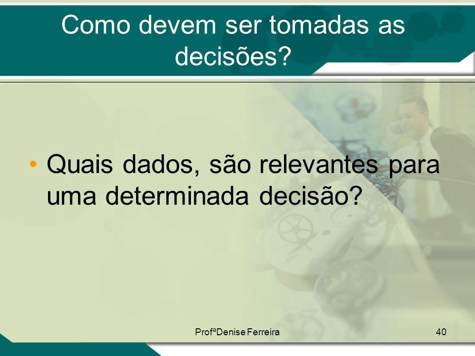 ProfªDenise Ferreira40 Como devem ser tomadas as decisões? •Quais dados, são relevantes para uma determinada decisão?