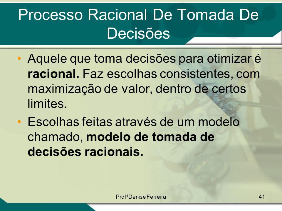 ProfªDenise Ferreira41 Processo Racional De Tomada De Decisões •Aquele que toma decisões para otimizar é racional. Faz escolhas consistentes, com maxi