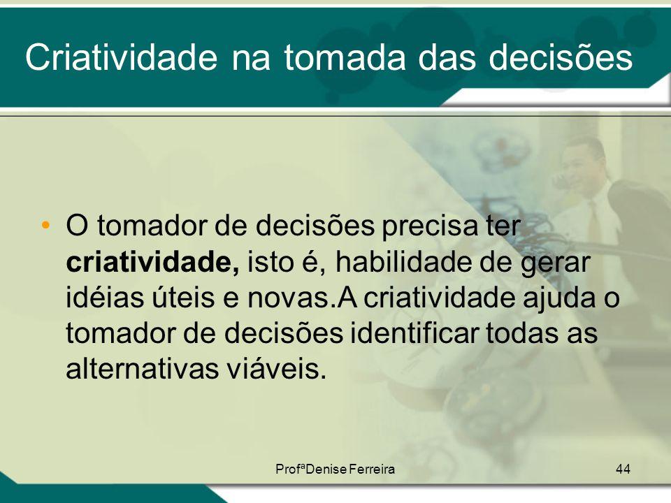 ProfªDenise Ferreira44 Criatividade na tomada das decisões •O tomador de decisões precisa ter criatividade, isto é, habilidade de gerar idéias úteis e