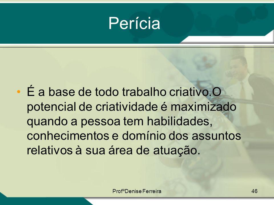 ProfªDenise Ferreira46 Perícia •É a base de todo trabalho criativo.O potencial de criatividade é maximizado quando a pessoa tem habilidades, conhecime
