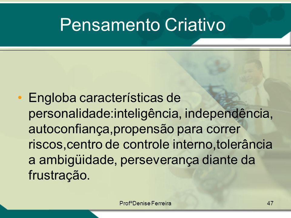 ProfªDenise Ferreira47 Pensamento Criativo •Engloba características de personalidade:inteligência, independência, autoconfiança,propensão para correr