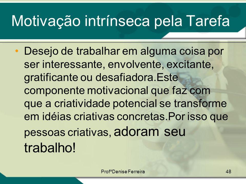 ProfªDenise Ferreira48 Motivação intrínseca pela Tarefa •Desejo de trabalhar em alguma coisa por ser interessante, envolvente, excitante, gratificante