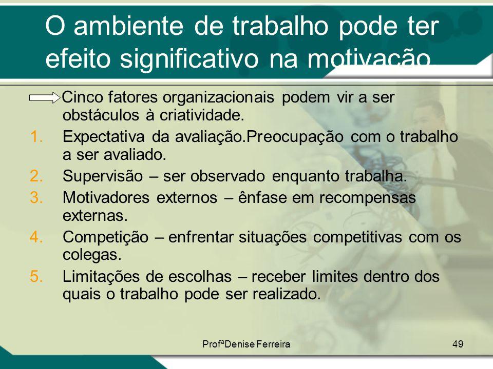 ProfªDenise Ferreira49 O ambiente de trabalho pode ter efeito significativo na motivação. Cinco fatores organizacionais podem vir a ser obstáculos à c