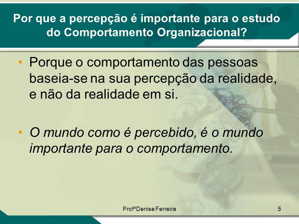 ProfªDenise Ferreira5 Por que a percepção é importante para o estudo do Comportamento Organizacional? •Porque o comportamento das pessoas baseia-se na