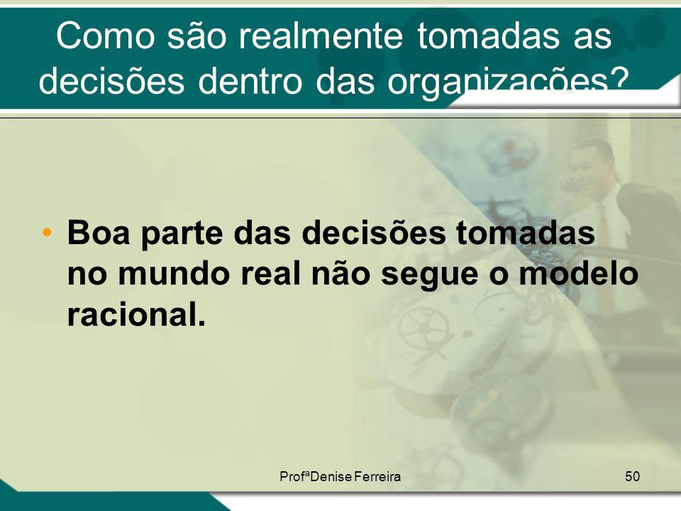 ProfªDenise Ferreira50 Como são realmente tomadas as decisões dentro das organizações? •Boa parte das decisões tomadas no mundo real não segue o model