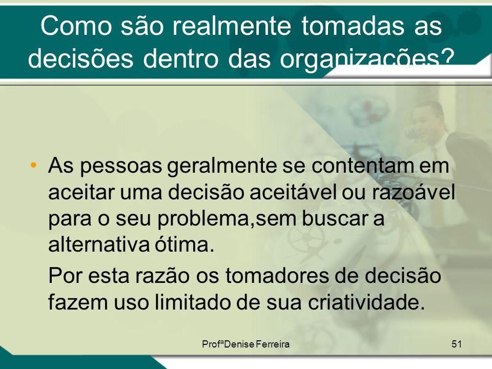 ProfªDenise Ferreira51 Como são realmente tomadas as decisões dentro das organizações? •As pessoas geralmente se contentam em aceitar uma decisão acei