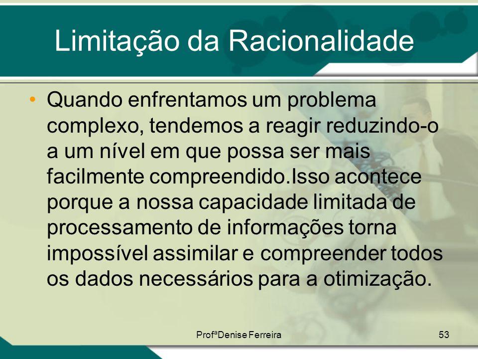 ProfªDenise Ferreira53 Limitação da Racionalidade •Quando enfrentamos um problema complexo, tendemos a reagir reduzindo-o a um nível em que possa ser