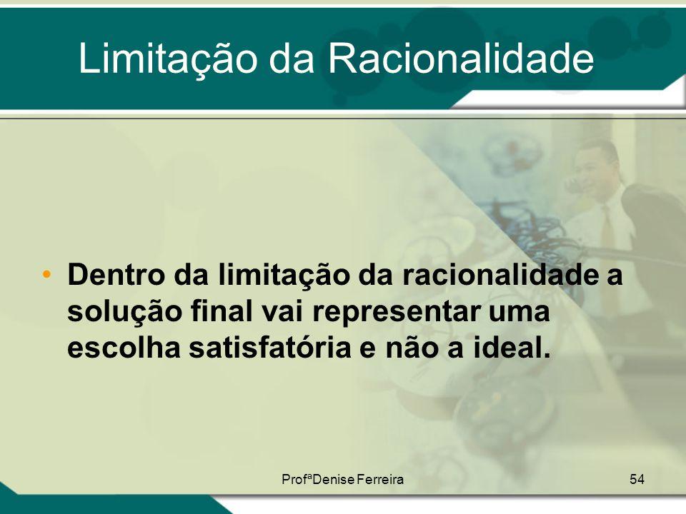 ProfªDenise Ferreira54 Limitação da Racionalidade •Dentro da limitação da racionalidade a solução final vai representar uma escolha satisfatória e não