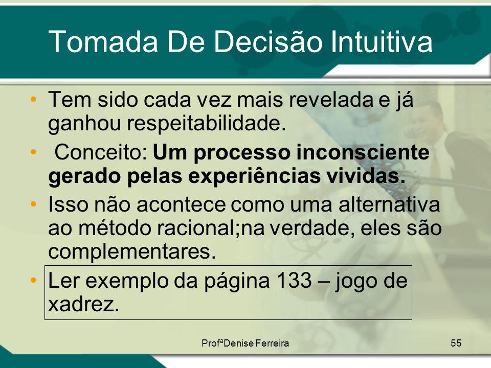 ProfªDenise Ferreira55 Tomada De Decisão Intuitiva •Tem sido cada vez mais revelada e já ganhou respeitabilidade. • Conceito: Um processo inconsciente