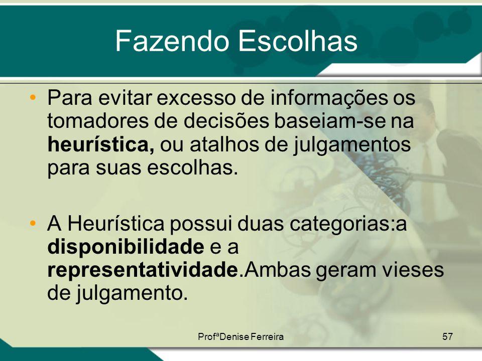 ProfªDenise Ferreira57 Fazendo Escolhas •Para evitar excesso de informações os tomadores de decisões baseiam-se na heurística, ou atalhos de julgament