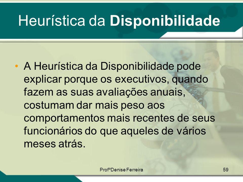 ProfªDenise Ferreira59 Heurística da Disponibilidade •A Heurística da Disponibilidade pode explicar porque os executivos, quando fazem as suas avaliaç