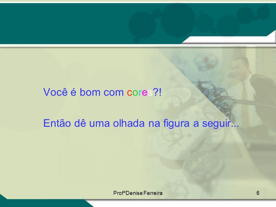 ProfªDenise Ferreira6 Você é bom com cores?! Então dê uma olhada na figura a seguir...