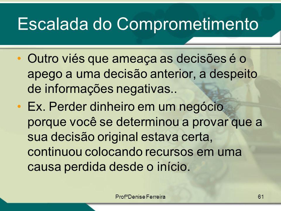 ProfªDenise Ferreira61 Escalada do Comprometimento •Outro viés que ameaça as decisões é o apego a uma decisão anterior, a despeito de informações nega
