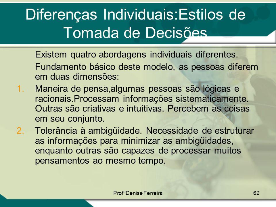 ProfªDenise Ferreira62 Diferenças Individuais:Estilos de Tomada de Decisões Existem quatro abordagens individuais diferentes. Fundamento básico deste