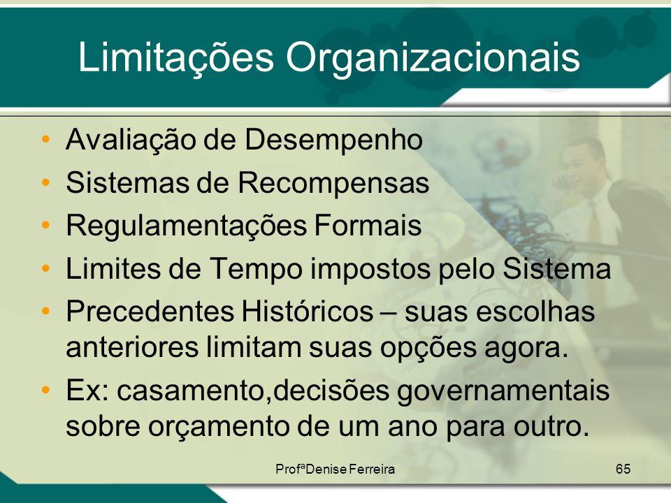 ProfªDenise Ferreira65 Limitações Organizacionais •Avaliação de Desempenho •Sistemas de Recompensas •Regulamentações Formais •Limites de Tempo imposto
