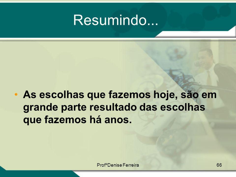 ProfªDenise Ferreira66 Resumindo... •As escolhas que fazemos hoje, são em grande parte resultado das escolhas que fazemos há anos.