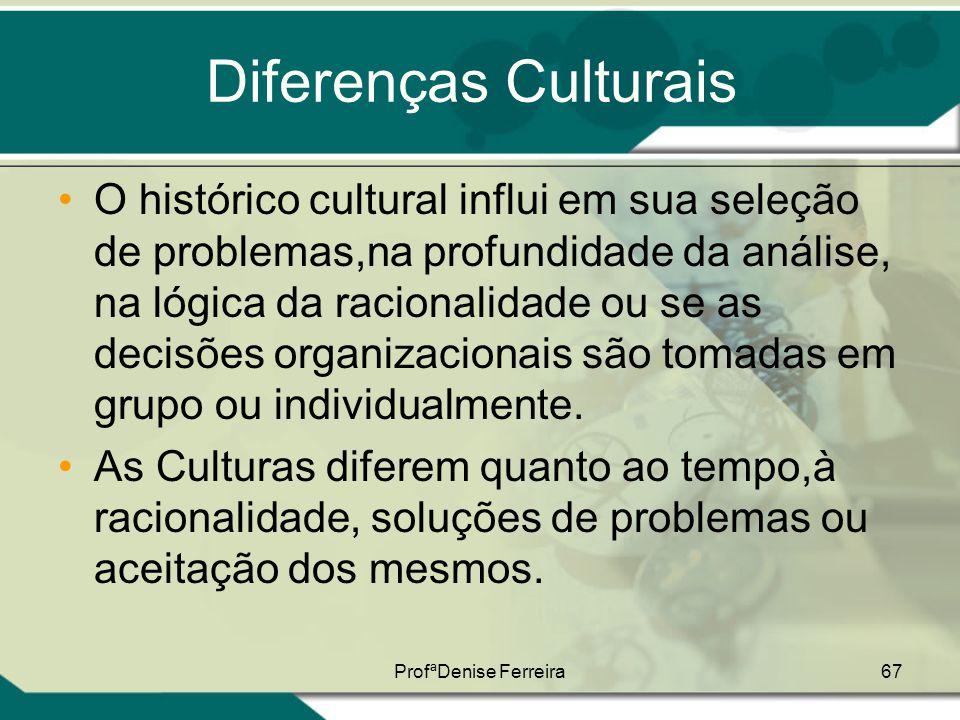 ProfªDenise Ferreira67 Diferenças Culturais •O histórico cultural influi em sua seleção de problemas,na profundidade da análise, na lógica da racional