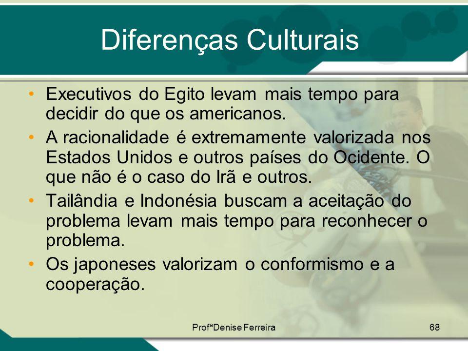 ProfªDenise Ferreira68 Diferenças Culturais •Executivos do Egito levam mais tempo para decidir do que os americanos. •A racionalidade é extremamente v