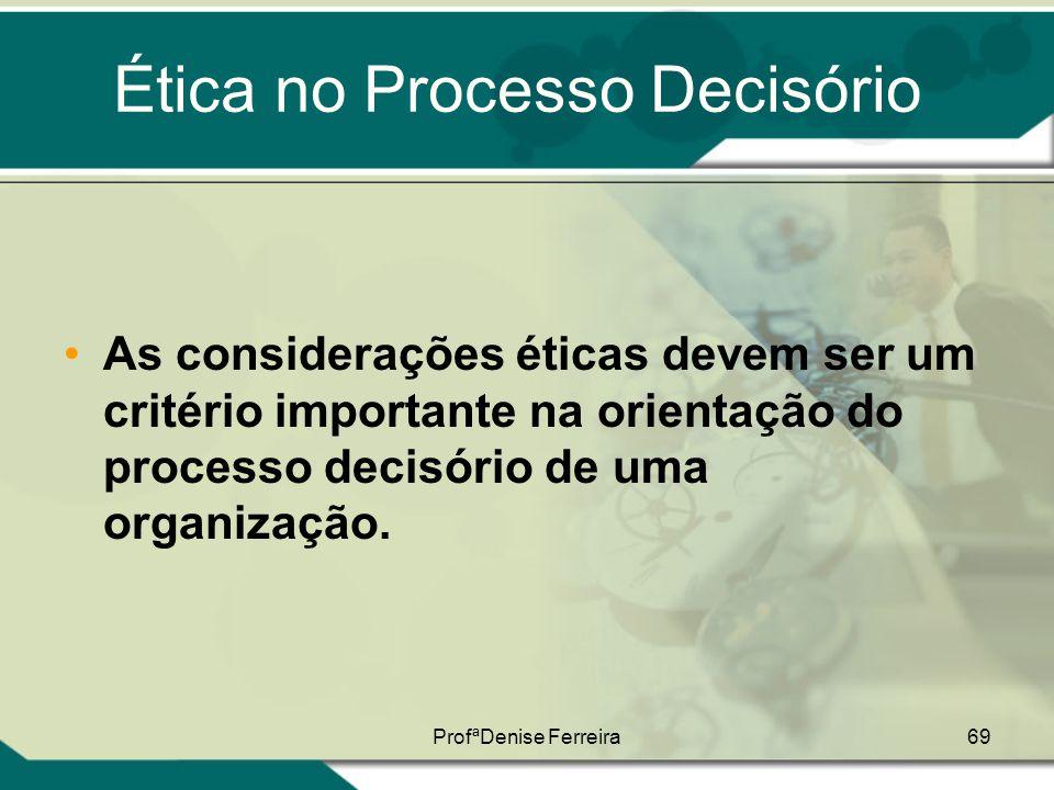 ProfªDenise Ferreira69 Ética no Processo Decisório •As considerações éticas devem ser um critério importante na orientação do processo decisório de um